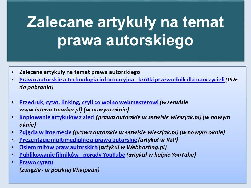 Zalecane artykuły na temat prawa autorskiego Prawo autorskie a technologia informacyjna - krótki przewodnik dla nauczycieli (PDF do pobrania) Prawo autorskie a technologia informacyjna - krótki przewodnik dla nauczycieli Przedruk, cytat, linking, czyli co wolno webmasterowi (w serwisie www.internetmarker.pl) (w nowym oknie) Przedruk, cytat, linking, czyli co wolno webmasterowi Kopiowanie artykułów z sieci (prawa autorskie w serwisie wieszjak.pl) (w nowym oknie) Kopiowanie artykułów z sieci Zdjęcia w Internecie (prawa autorskie w serwisie wieszjak.pl) (w nowym oknie) Zdjęcia w Internecie Prezentacje multimedialne a prawo autorskie (artykuł w RzP) Prezentacje multimedialne a prawo autorskie Osiem mitów praw autorskich (artykuł w Webhosting.pl) Osiem mitów praw autorskich Publikowanie filmików - porady YouTube (artykuł w helpie YouTube) Publikowanie filmików - porady YouTube Prawo cytatu (zwięźle - w polskiej Wikipedii) Prawo cytatu Zalecane artykuły na temat prawa autorskiego Prawo autorskie a technologia informacyjna - krótki przewodnik dla nauczycieli (PDF do pobrania) Prawo autorskie a technologia informacyjna - krótki przewodnik dla nauczycieli Przedruk, cytat, linking, czyli co wolno webmasterowi (w serwisie www.internetmarker.pl) (w nowym oknie) Przedruk, cytat, linking, czyli co wolno webmasterowi Kopiowanie artykułów z sieci (prawa autorskie w serwisie wieszjak.pl) (w nowym oknie) Kopiowanie artykułów z sieci Zdjęcia w Internecie (prawa autorskie w serwisie wieszjak.pl) (w nowym oknie) Zdjęcia w Internecie Prezentacje multimedialne a prawo autorskie (artykuł w RzP) Prezentacje multimedialne a prawo autorskie Osiem mitów praw autorskich (artykuł w Webhosting.pl) Osiem mitów praw autorskich Publikowanie filmików - porady YouTube (artykuł w helpie YouTube) Publikowanie filmików - porady YouTube Prawo cytatu (zwięźle - w polskiej Wikipedii) Prawo cytatu