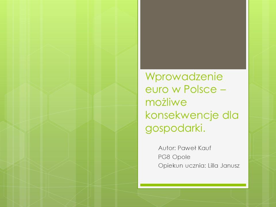 Wprowadzenie euro w Polsce – możliwe konsekwencje dla gospodarki. Autor: Paweł Kauf PG8 Opole Opiekun ucznia: Lilla Janusz