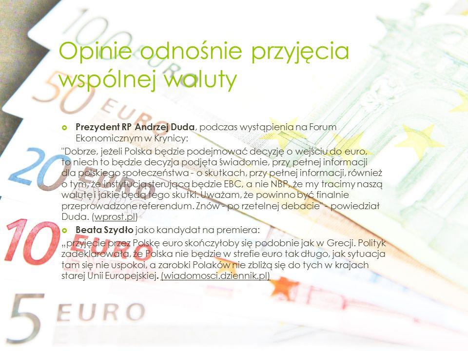 Opinie odnośnie przyjęcia wspólnej waluty  Prezydent RP Andrzej Duda, podczas wystąpienia na Forum Ekonomicznym w Krynicy: Dobrze, jeżeli Polska będzie podejmować decyzję o wejściu do euro, to niech to będzie decyzja podjęta świadomie, przy pełnej informacji dla polskiego społeczeństwa - o skutkach, przy pełnej informacji, również o tym, że instytucją sterującą będzie EBC, a nie NBP, że my tracimy naszą walutę i jakie będą tego skutki.