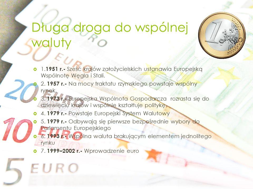 Długa droga do wspólnej waluty  1. 1951 r.- Sześć krajów założycielskich ustanawia Europejską Wspólnotę Węgla i Stali.  2. 1957 r.- Na mocy traktatu