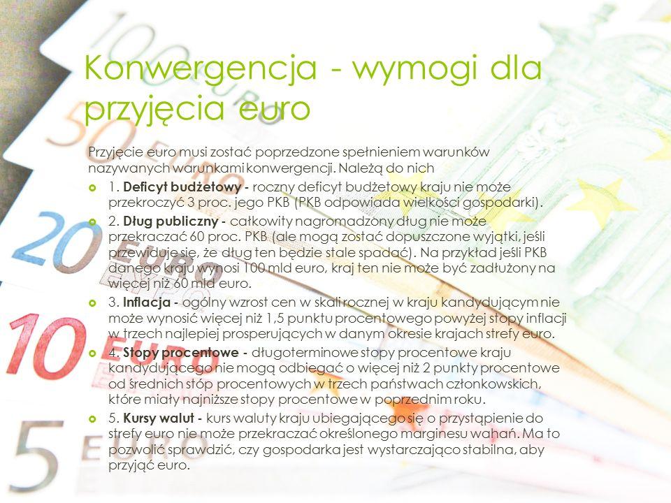 Konwergencja - wymogi dla przyjęcia euro Przyjęcie euro musi zostać poprzedzone spełnieniem warunków nazywanych warunkami konwergencji. Należą do nich