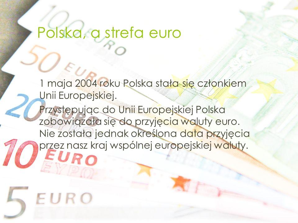 Polska, a strefa euro 1 maja 2004 roku Polska stała się członkiem Unii Europejskiej. Przystępując do Unii Europejskiej Polska zobowiązała się do przyj