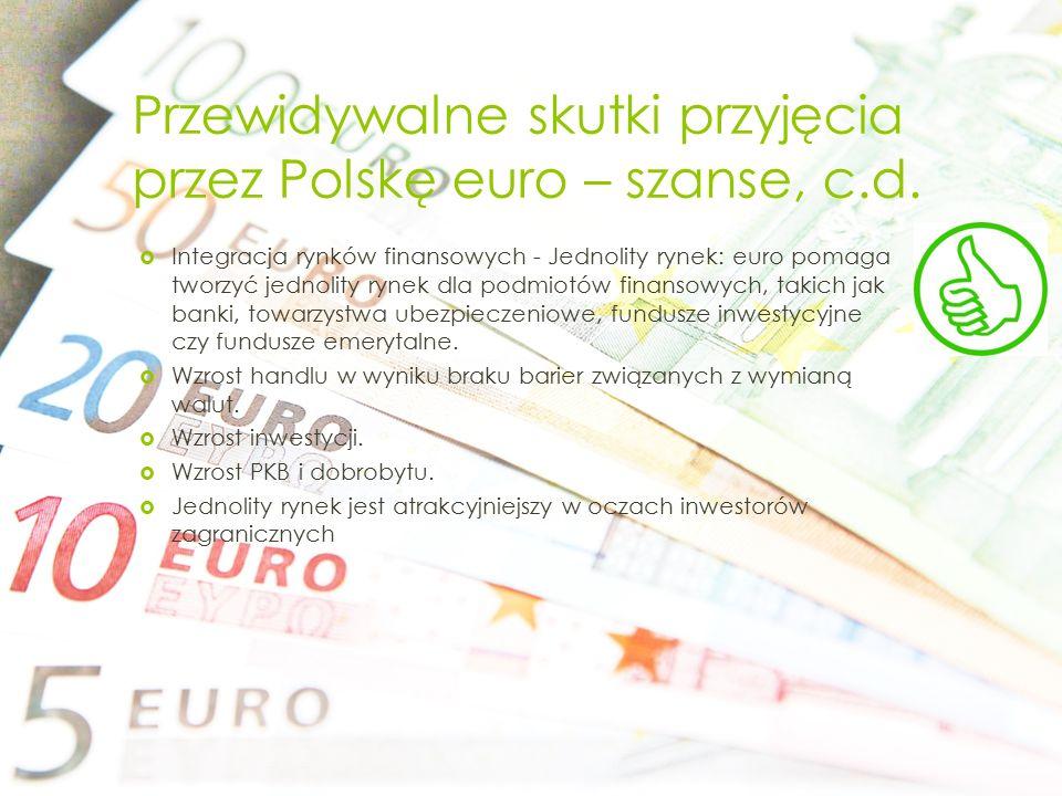 Przewidywalne skutki przyjęcia przez Polskę euro – szanse, c.d.  Integracja rynków finansowych - Jednolity rynek: euro pomaga tworzyć jednolity rynek
