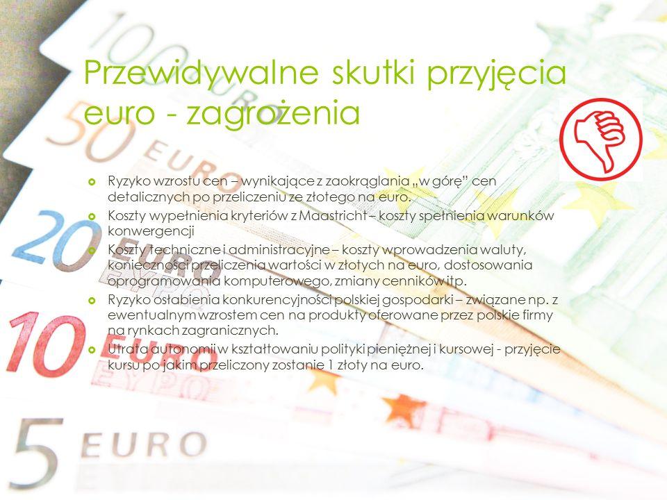 """Przewidywalne skutki przyjęcia euro - zagrożenia  Ryzyko wzrostu cen – wynikające z zaokrąglania """"w górę"""" cen detalicznych po przeliczeniu ze złotego"""