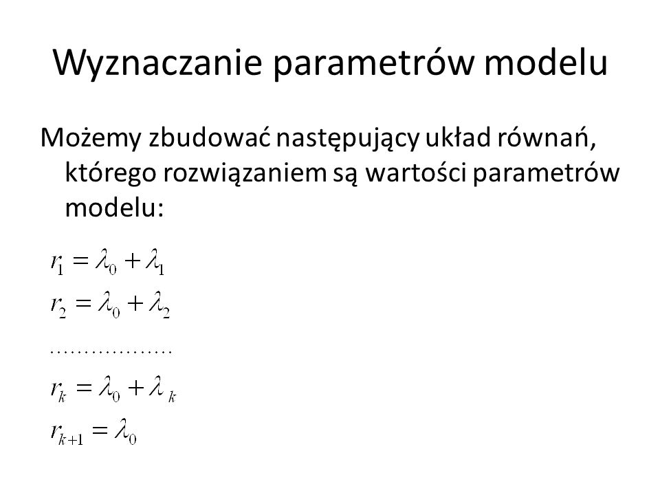 Wyznaczanie parametrów modelu Możemy zbudować następujący układ równań, którego rozwiązaniem są wartości parametrów modelu:
