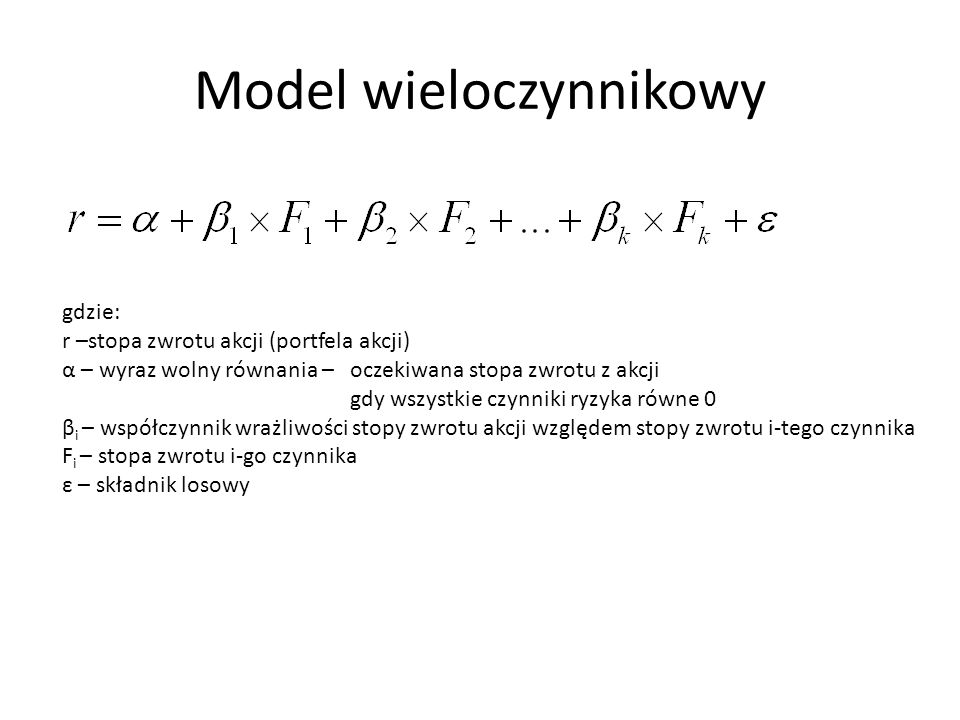 Model wieloczynnikowy gdzie: r –stopa zwrotu akcji (portfela akcji) α – wyraz wolny równania – oczekiwana stopa zwrotu z akcji gdy wszystkie czynniki ryzyka równe 0 β i – współczynnik wrażliwości stopy zwrotu akcji względem stopy zwrotu i-tego czynnika F i – stopa zwrotu i-go czynnika ε – składnik losowy