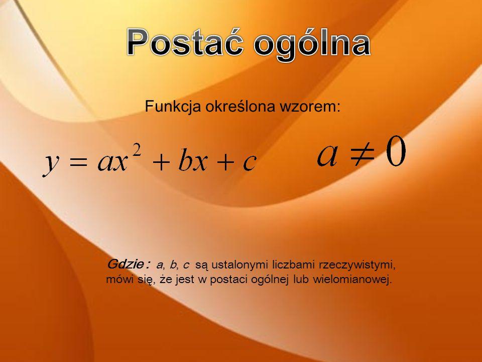 Gdzie : a, b, c są ustalonymi liczbami rzeczywistymi, mówi się, że jest w postaci ogólnej lub wielomianowej.