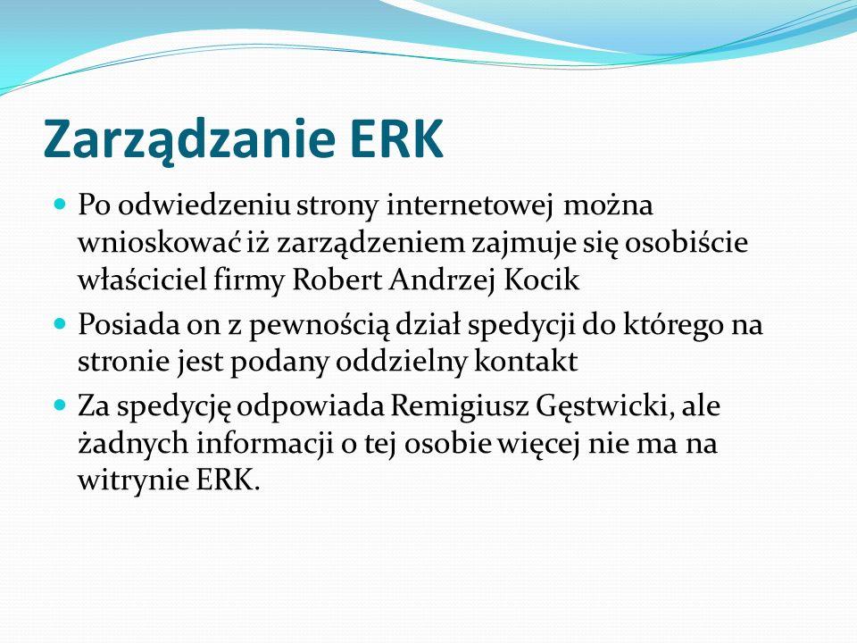 Zarządzanie ERK Po odwiedzeniu strony internetowej można wnioskować iż zarządzeniem zajmuje się osobiście właściciel firmy Robert Andrzej Kocik Posiada on z pewnością dział spedycji do którego na stronie jest podany oddzielny kontakt Za spedycję odpowiada Remigiusz Gęstwicki, ale żadnych informacji o tej osobie więcej nie ma na witrynie ERK.