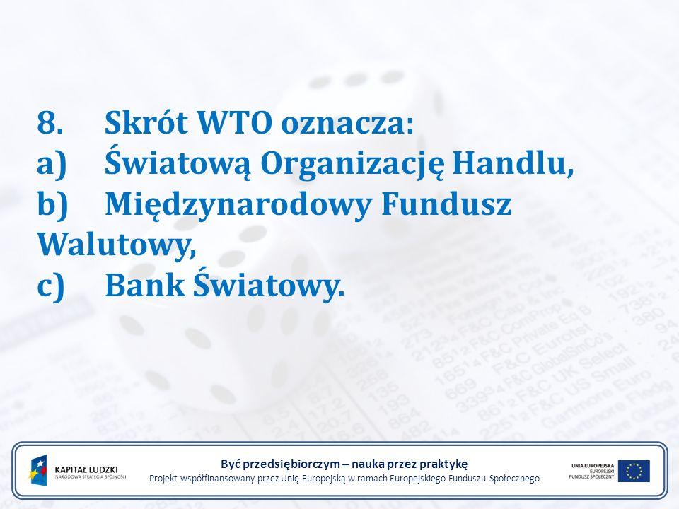8.Skrót WTO oznacza: a)Światową Organizację Handlu, b)Międzynarodowy Fundusz Walutowy, c)Bank Światowy.