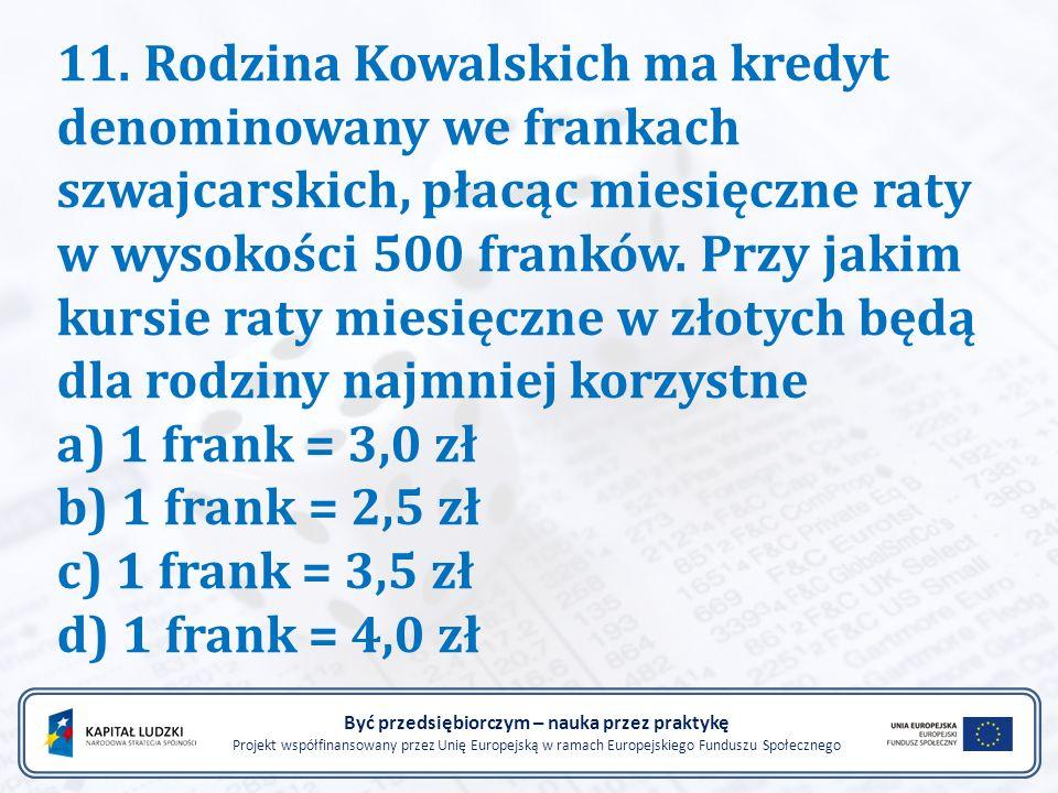 11. Rodzina Kowalskich ma kredyt denominowany we frankach szwajcarskich, płacąc miesięczne raty w wysokości 500 franków. Przy jakim kursie raty miesię