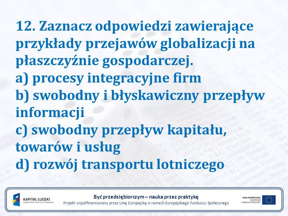 12. Zaznacz odpowiedzi zawierające przykłady przejawów globalizacji na płaszczyźnie gospodarczej. a) procesy integracyjne firm b) swobodny i błyskawic