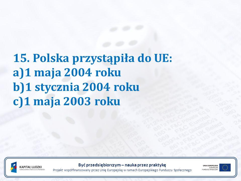 15. Polska przystąpiła do UE: a)1 maja 2004 roku b)1 stycznia 2004 roku c)1 maja 2003 roku Być przedsiębiorczym – nauka przez praktykę Projekt współfi