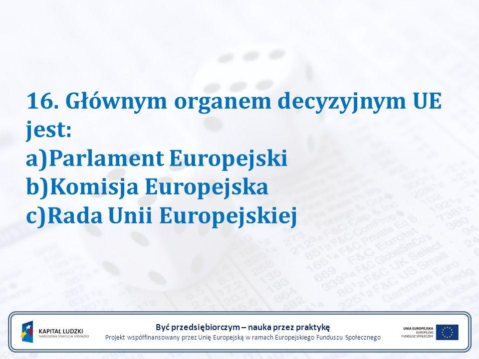 16. Głównym organem decyzyjnym UE jest: a)Parlament Europejski b)Komisja Europejska c)Rada Unii Europejskiej Być przedsiębiorczym – nauka przez prakty