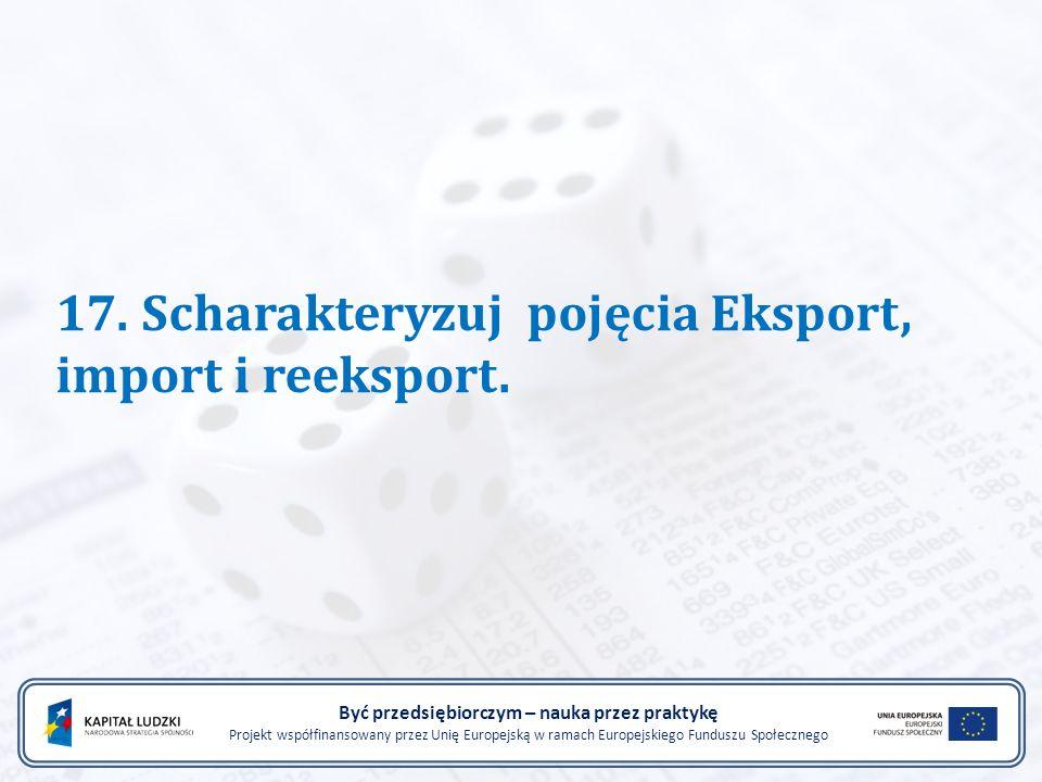 17. Scharakteryzuj pojęcia Eksport, import i reeksport. Być przedsiębiorczym – nauka przez praktykę Projekt współfinansowany przez Unię Europejską w r