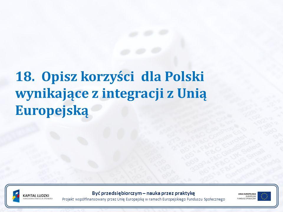18. Opisz korzyści dla Polski wynikające z integracji z Unią Europejską Być przedsiębiorczym – nauka przez praktykę Projekt współfinansowany przez Uni