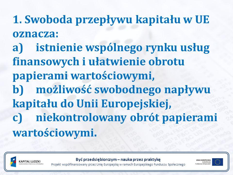 1. Swoboda przepływu kapitału w UE oznacza: a)istnienie wspólnego rynku usług finansowych i ułatwienie obrotu papierami wartościowymi, b)możliwość swo