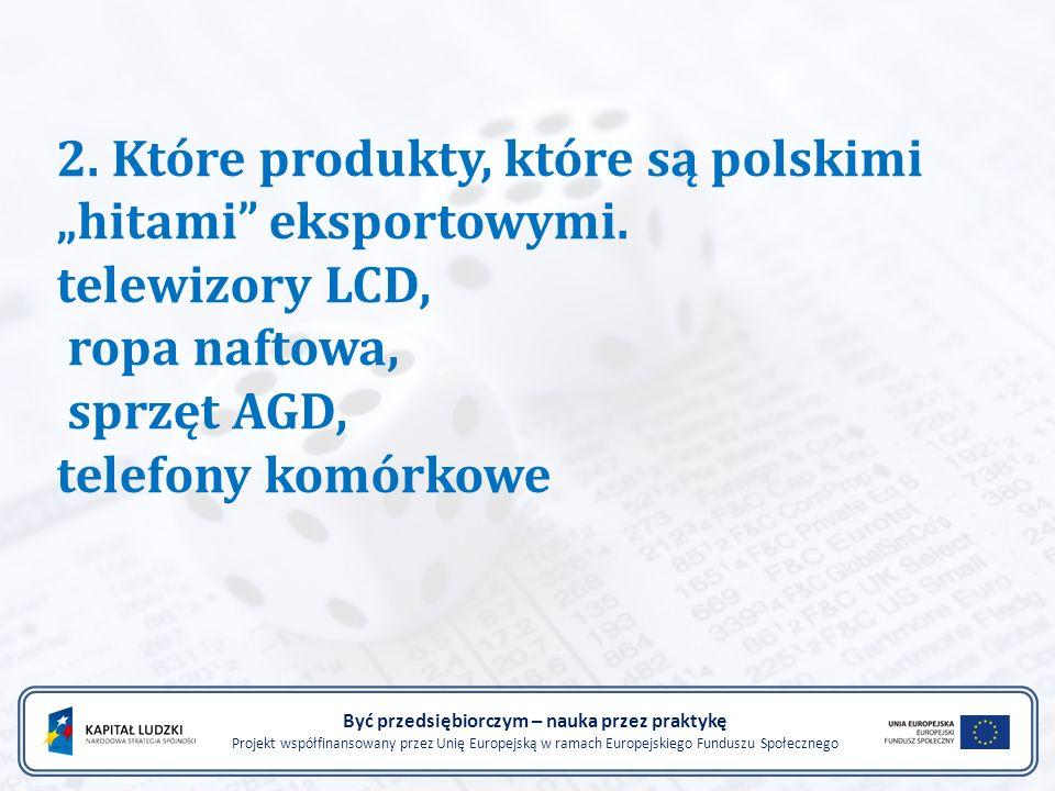 """2. Które produkty, które są polskimi """"hitami"""" eksportowymi. telewizory LCD, ropa naftowa, sprzęt AGD, telefony komórkowe Być przedsiębiorczym – nauka"""