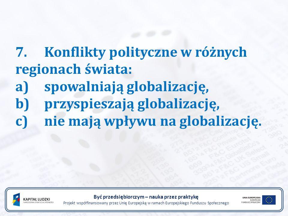 7.Konflikty polityczne w różnych regionach świata: a)spowalniają globalizację, b)przyspieszają globalizację, c)nie mają wpływu na globalizację.