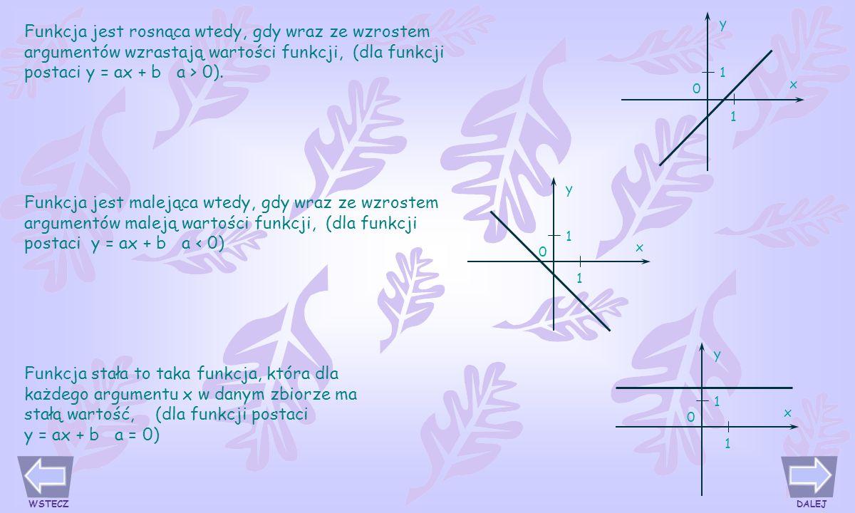 Funkcja jest rosnąca wtedy, gdy wraz ze wzrostem argumentów wzrastają wartości funkcji, (dla funkcji postaci y = ax + b a > 0).