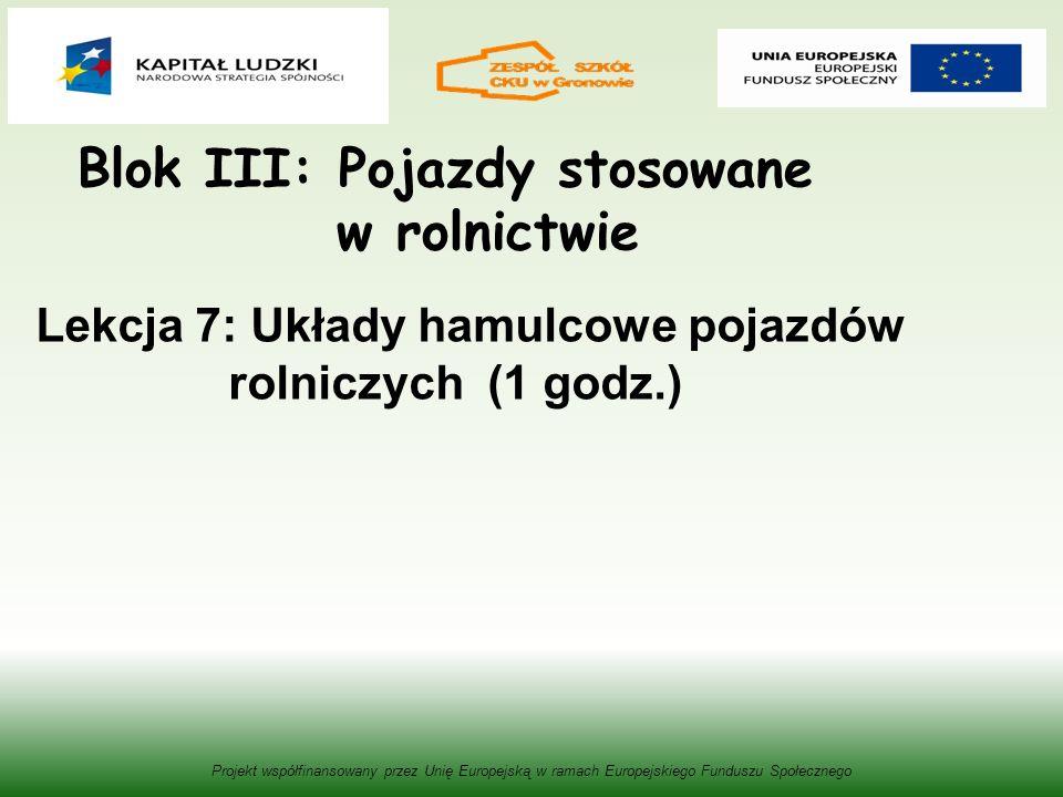 Blok III: Pojazdy stosowane w rolnictwie Projekt współfinansowany przez Unię Europejską w ramach Europejskiego Funduszu Społecznego Lekcja 7: Układy hamulcowe pojazdów rolniczych (1 godz.)