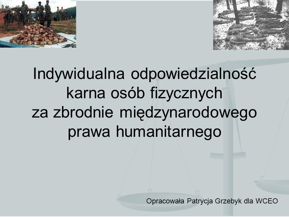 Indywidualna odpowiedzialność karna osób fizycznych za zbrodnie międzynarodowego prawa humanitarnego Opracowała Patrycja Grzebyk dla WCEO