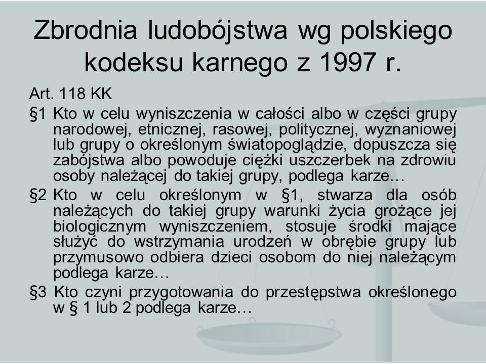 Zbrodnia ludobójstwa wg polskiego kodeksu karnego z 1997 r. Art. 118 KK §1 Kto w celu wyniszczenia w całości albo w części grupy narodowej, etnicznej,