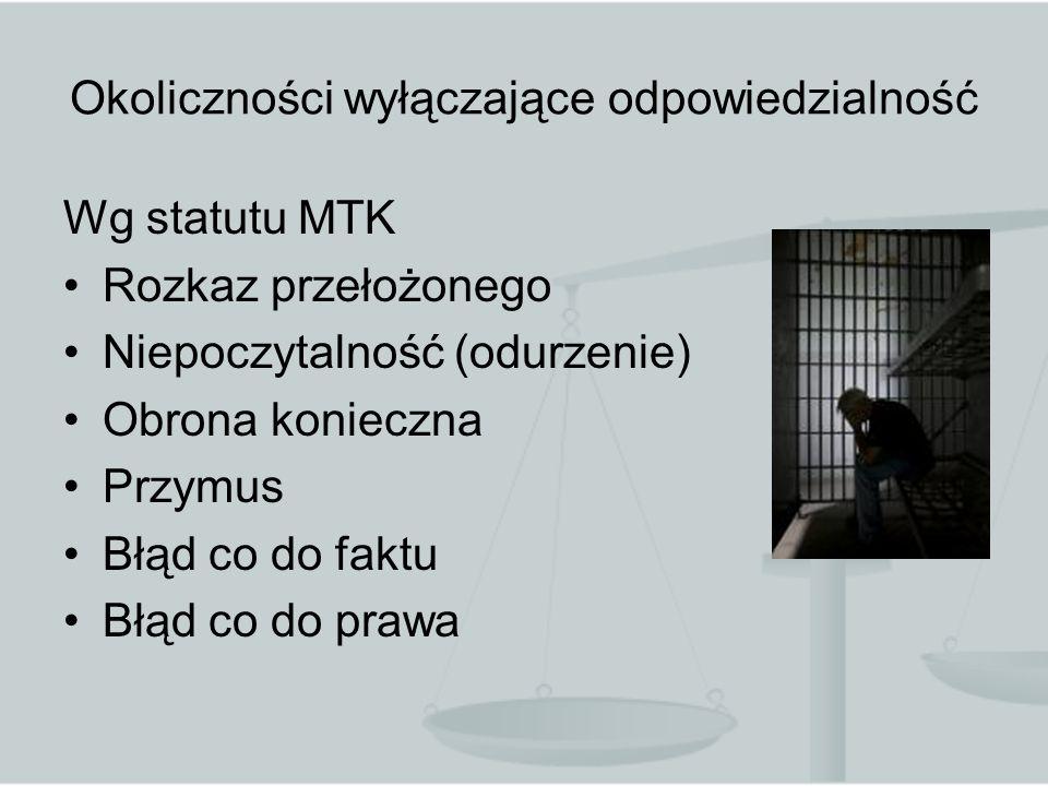Okoliczności wyłączające odpowiedzialność Wg statutu MTK Rozkaz przełożonego Niepoczytalność (odurzenie) Obrona konieczna Przymus Błąd co do faktu Błąd co do prawa