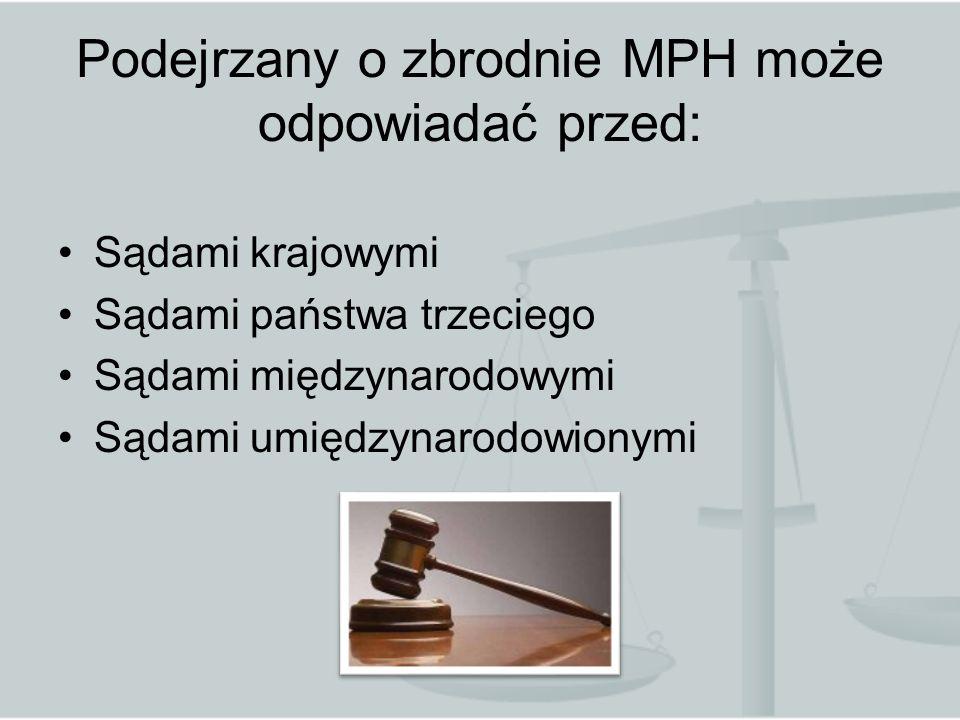 Podejrzany o zbrodnie MPH może odpowiadać przed: Sądami krajowymi Sądami państwa trzeciego Sądami międzynarodowymi Sądami umiędzynarodowionymi