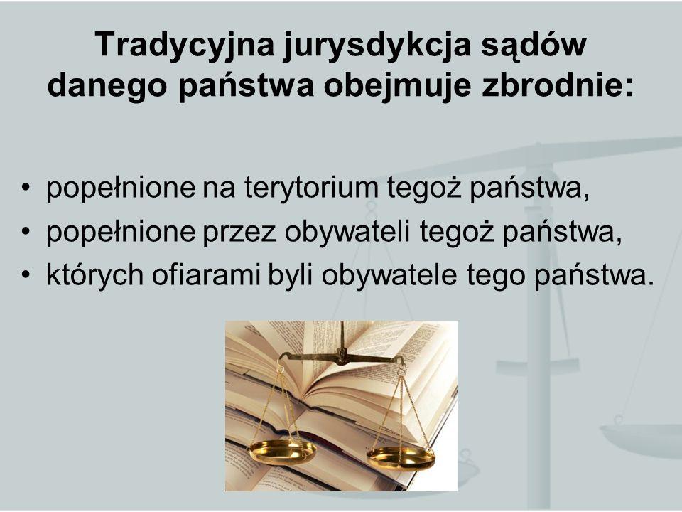 Tradycyjna jurysdykcja sądów danego państwa obejmuje zbrodnie: popełnione na terytorium tegoż państwa, popełnione przez obywateli tegoż państwa, których ofiarami byli obywatele tego państwa.