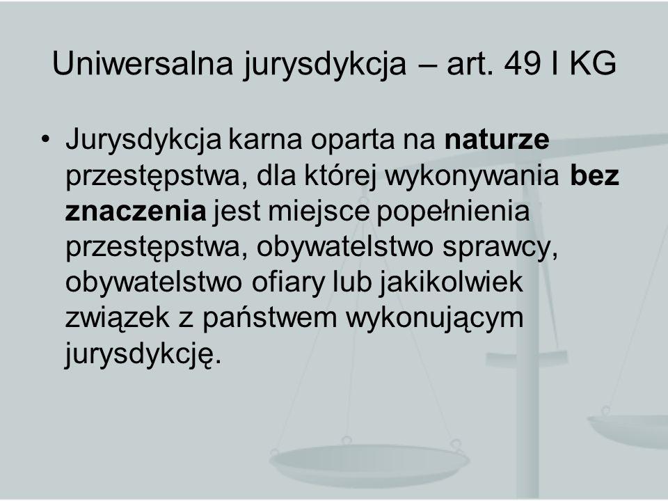Uniwersalna jurysdykcja – art. 49 I KG Jurysdykcja karna oparta na naturze przestępstwa, dla której wykonywania bez znaczenia jest miejsce popełnienia