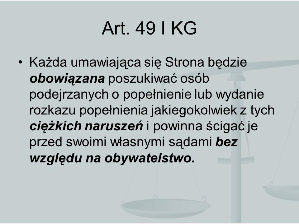 Art. 49 I KG Każda umawiająca się Strona będzie obowiązana poszukiwać osób podejrzanych o popełnienie lub wydanie rozkazu popełnienia jakiegokolwiek z