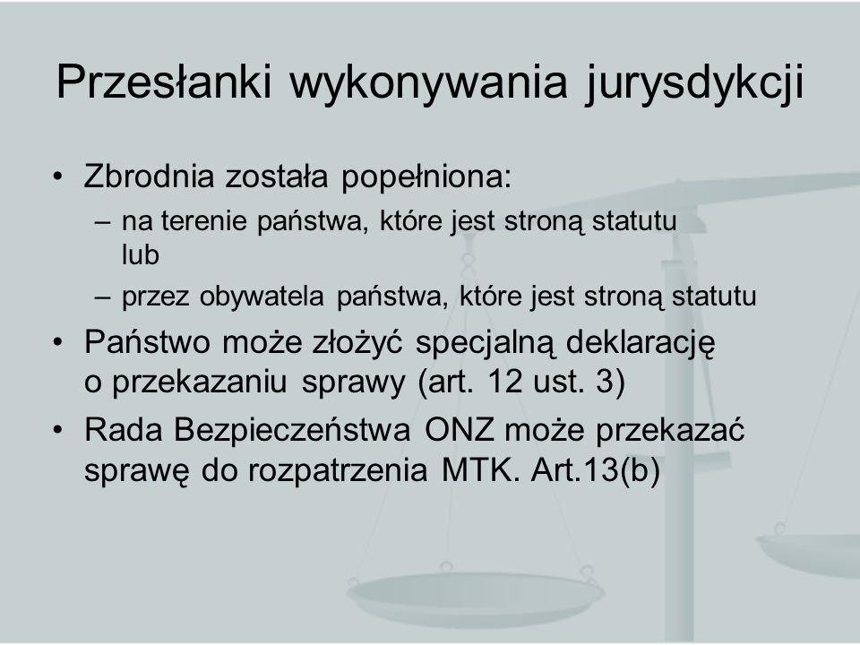 Przesłanki wykonywania jurysdykcji Zbrodnia została popełniona: –na terenie państwa, które jest stroną statutu lub –przez obywatela państwa, które jes