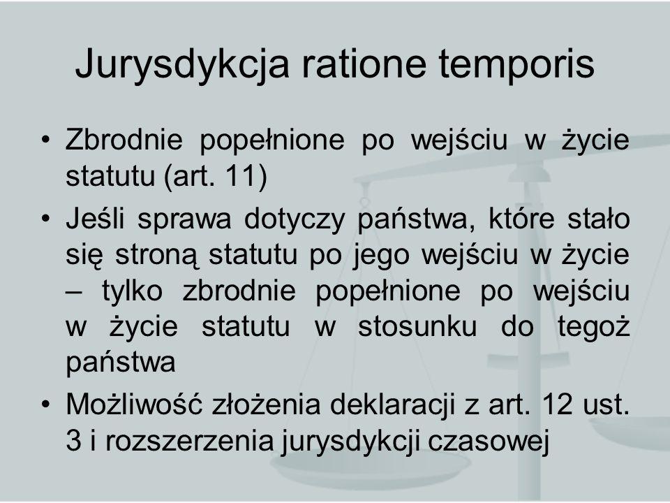 Jurysdykcja ratione temporis Zbrodnie popełnione po wejściu w życie statutu (art. 11) Jeśli sprawa dotyczy państwa, które stało się stroną statutu po
