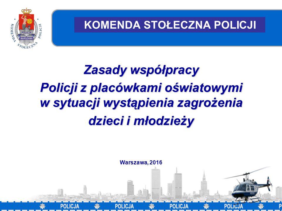 1 KOMENDA STOŁECZNA POLICJI Zasady współpracy Policji z placówkami oświatowymi w sytuacji wystąpienia zagrożenia dzieci i młodzieży Warszawa, 2016
