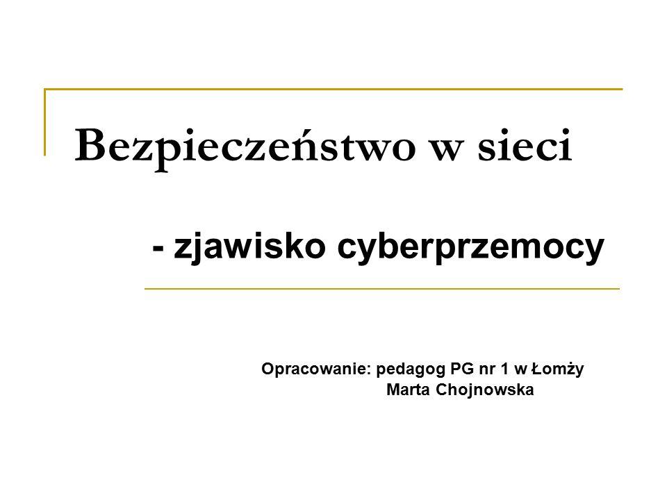 Bezpieczeństwo w sieci - zjawisko cyberprzemocy Opracowanie: pedagog PG nr 1 w Łomży Marta Chojnowska