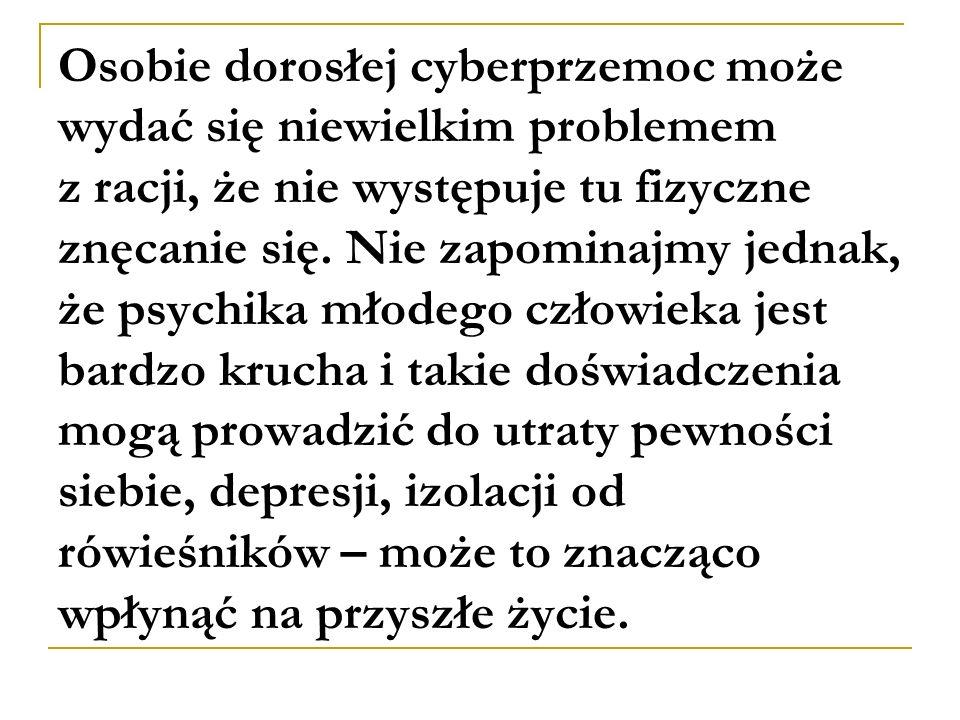 Osobie dorosłej cyberprzemoc może wydać się niewielkim problemem z racji, że nie występuje tu fizyczne znęcanie się. Nie zapominajmy jednak, że psychi