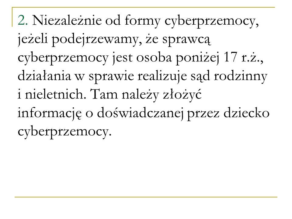 2. Niezależnie od formy cyberprzemocy, jeżeli podejrzewamy, że sprawcą cyberprzemocy jest osoba poniżej 17 r.ż., działania w sprawie realizuje sąd rod