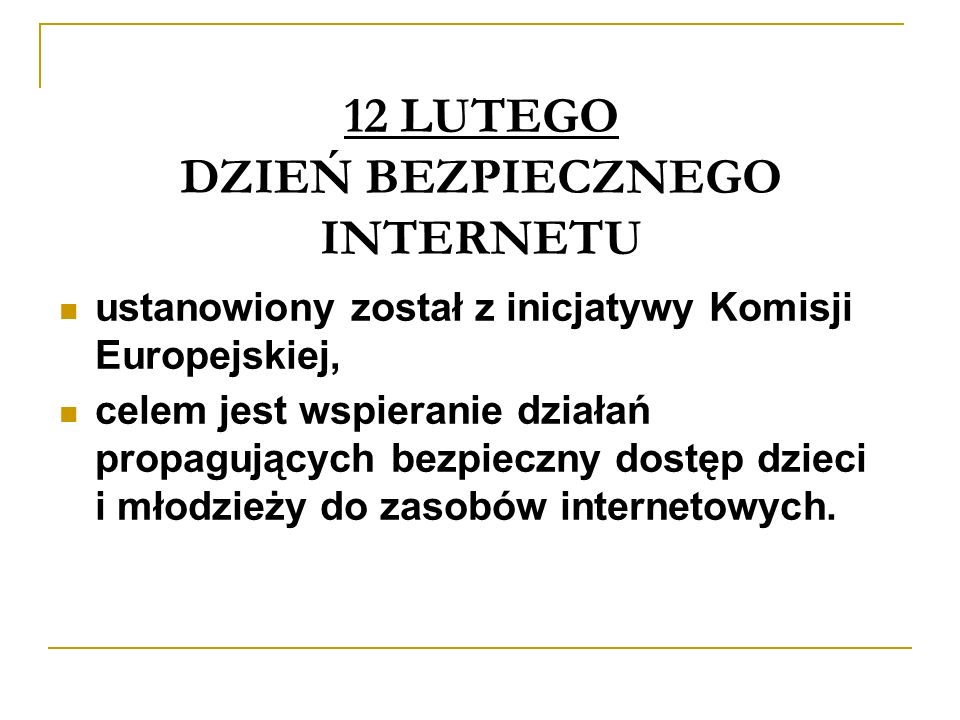 12 LUTEGO DZIEŃ BEZPIECZNEGO INTERNETU ustanowiony został z inicjatywy Komisji Europejskiej, celem jest wspieranie działań propagujących bezpieczny dostęp dzieci i młodzieży do zasobów internetowych.
