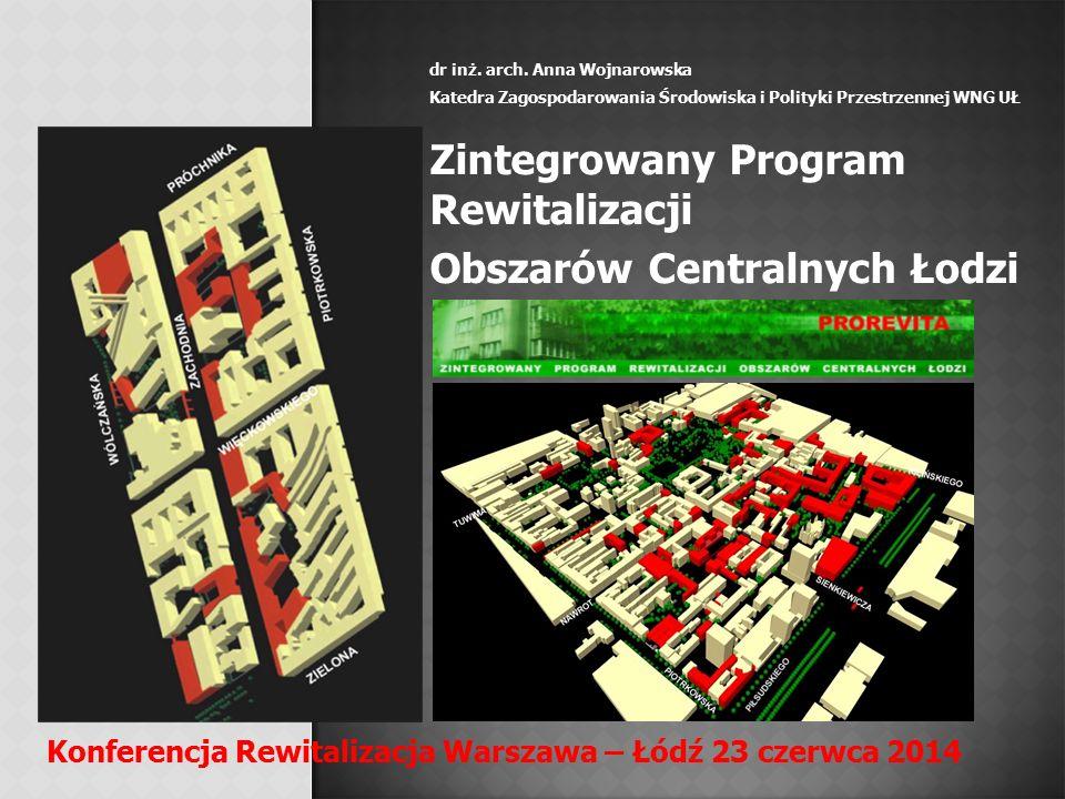 Zintegrowany Program Rewitalizacji Obszarów Centralnych Łodzi Konferencja Rewitalizacja Warszawa – Łódź 23 czerwca 2014 dr inż. arch. Anna Wojnarowska