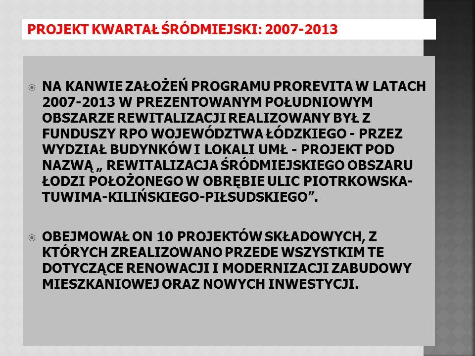 """ NA KANWIE ZAŁOŻEŃ PROGRAMU PROREVITA W LATACH 2007-2013 W PREZENTOWANYM POŁUDNIOWYM OBSZARZE REWITALIZACJI REALIZOWANY BYŁ Z FUNDUSZY RPO WOJEWÓDZTWA ŁÓDZKIEGO - PRZEZ WYDZIAŁ BUDYNKÓW I LOKALI UMŁ - PROJEKT POD NAZWĄ """" REWITALIZACJA ŚRÓDMIEJSKIEGO OBSZARU ŁODZI POŁOŻONEGO W OBRĘBIE ULIC PIOTRKOWSKA- TUWIMA-KILIŃSKIEGO-PIŁSUDSKIEGO ."""