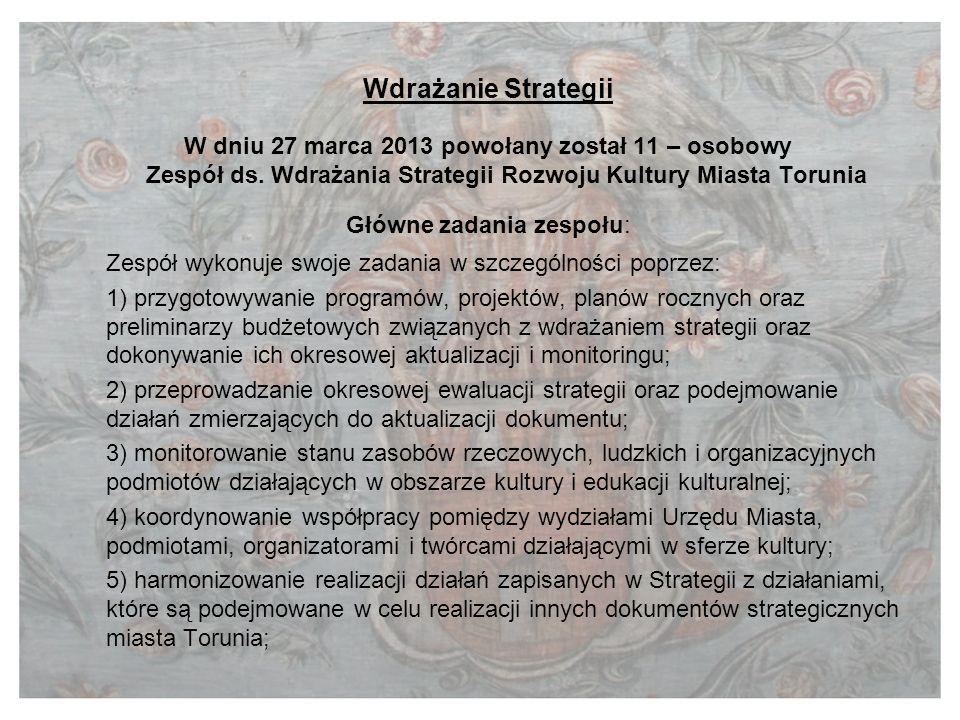 Wdrażanie Strategii W dniu 27 marca 2013 powołany został 11 – osobowy Zespół ds. Wdrażania Strategii Rozwoju Kultury Miasta Torunia Główne zadania zes