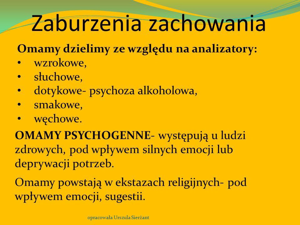 Zaburzenia zachowania opracowała Urszula Sierżant Omamy dzielimy ze względu na analizatory: wzrokowe, słuchowe, dotykowe- psychoza alkoholowa, smakowe