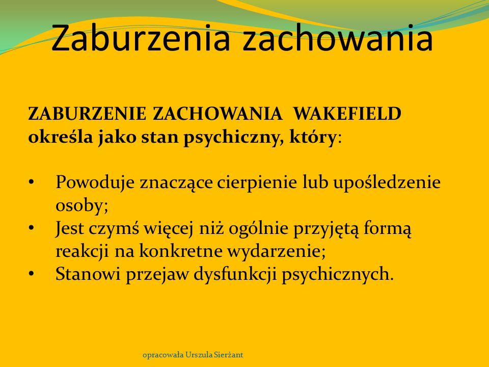 Zaburzenia zachowania opracowała Urszula Sierżant ZABURZENIE ZACHOWANIA WAKEFIELD określa jako stan psychiczny, który: Powoduje znaczące cierpienie lu