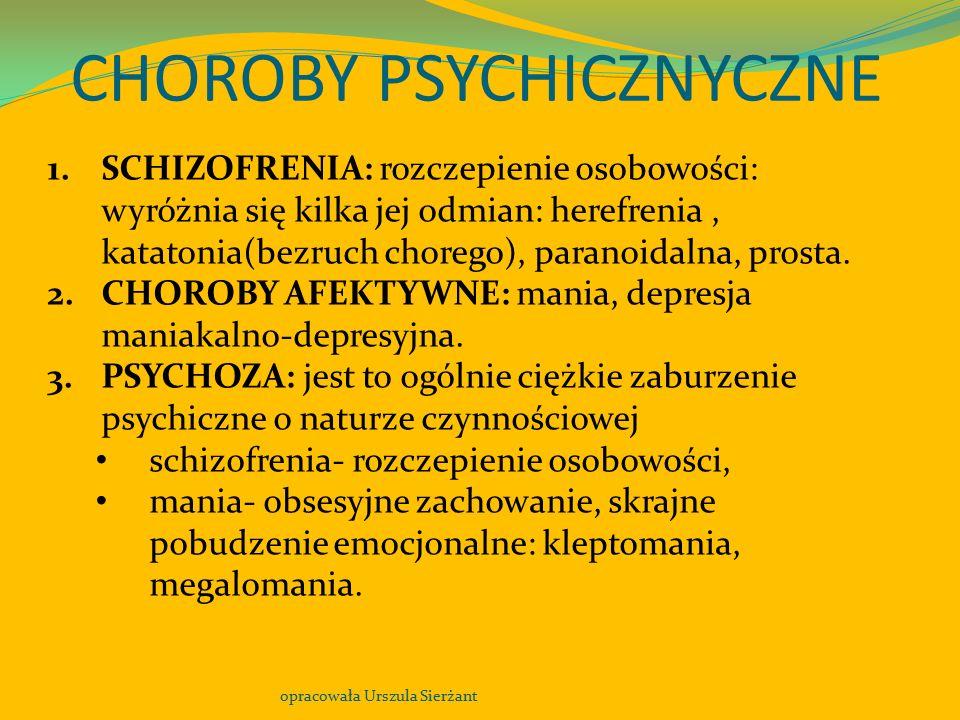 CHOROBY PSYCHICZNYCZNE opracowała Urszula Sierżant 1.SCHIZOFRENIA: rozczepienie osobowości: wyróżnia się kilka jej odmian: herefrenia, katatonia(bezru