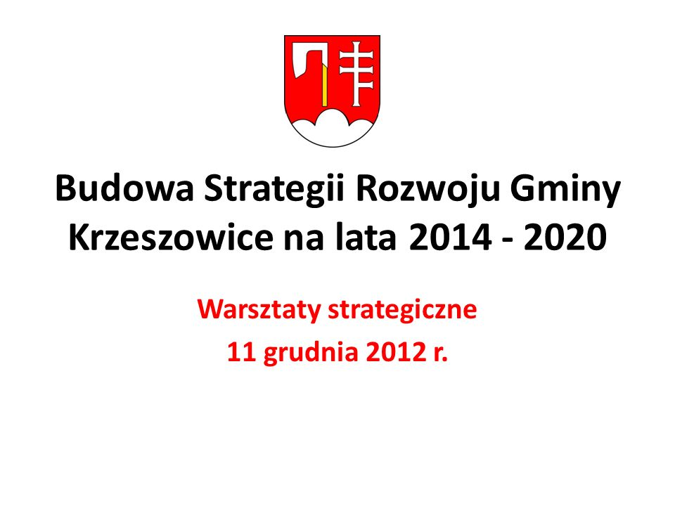 Budowa Strategii Rozwoju Gminy Krzeszowice na lata 2014 - 2020 Warsztaty strategiczne 11 grudnia 2012 r.