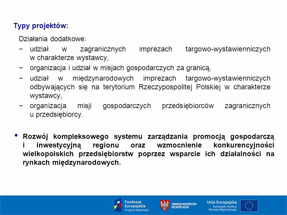 Typy projektów: Działania dodatkowe: −udział w zagranicznych imprezach targowo-wystawienniczych w charakterze wystawcy, −organizacja i udział w misjach gospodarczych za granicą, −udział w międzynarodowych imprezach targowo-wystawienniczych odbywających się na terytorium Rzeczypospolitej Polskiej w charakterze wystawcy, −organizacja misji gospodarczych przedsiębiorców zagranicznych u przedsiębiorcy.