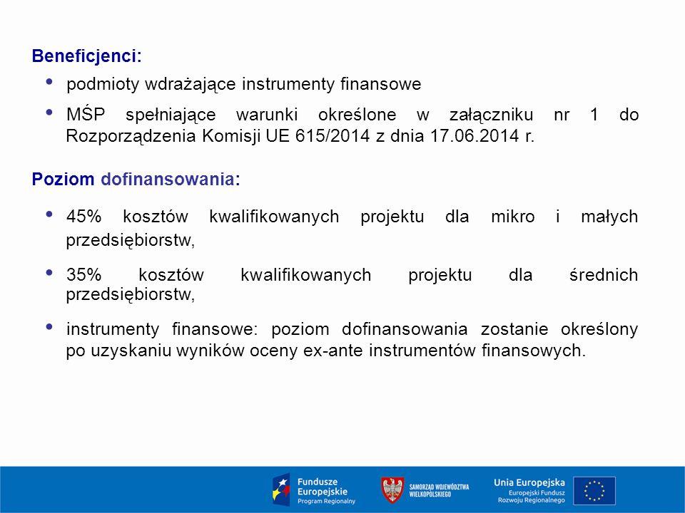 Beneficjenci: podmioty wdrażające instrumenty finansowe MŚP spełniające warunki określone w załączniku nr 1 do Rozporządzenia Komisji UE 615/2014 z dnia 17.06.2014 r.