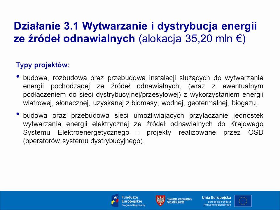 Działanie 3.1 Wytwarzanie i dystrybucja energii ze źródeł odnawialnych (alokacja 35,20 mln €) Typy projektów: budowa, rozbudowa oraz przebudowa instalacji służących do wytwarzania energii pochodzącej ze źródeł odnawialnych, (wraz z ewentualnym podłączeniem do sieci dystrybucyjnej/przesyłowej) z wykorzystaniem energii wiatrowej, słonecznej, uzyskanej z biomasy, wodnej, geotermalnej, biogazu, budowa oraz przebudowa sieci umożliwiających przyłączanie jednostek wytwarzania energii elektrycznej ze źródeł odnawialnych do Krajowego Systemu Elektroenergetycznego - projekty realizowane przez OSD (operatorów systemu dystrybucyjnego).