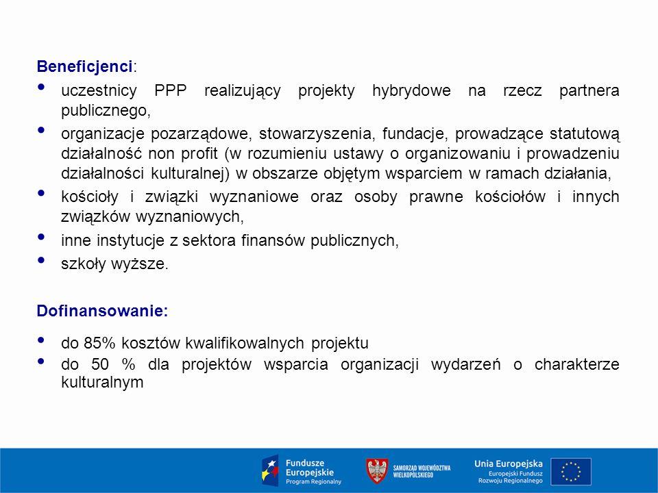 Beneficjenci: uczestnicy PPP realizujący projekty hybrydowe na rzecz partnera publicznego, organizacje pozarządowe, stowarzyszenia, fundacje, prowadzące statutową działalność non profit (w rozumieniu ustawy o organizowaniu i prowadzeniu działalności kulturalnej) w obszarze objętym wsparciem w ramach działania, kościoły i związki wyznaniowe oraz osoby prawne kościołów i innych związków wyznaniowych, inne instytucje z sektora finansów publicznych, szkoły wyższe.