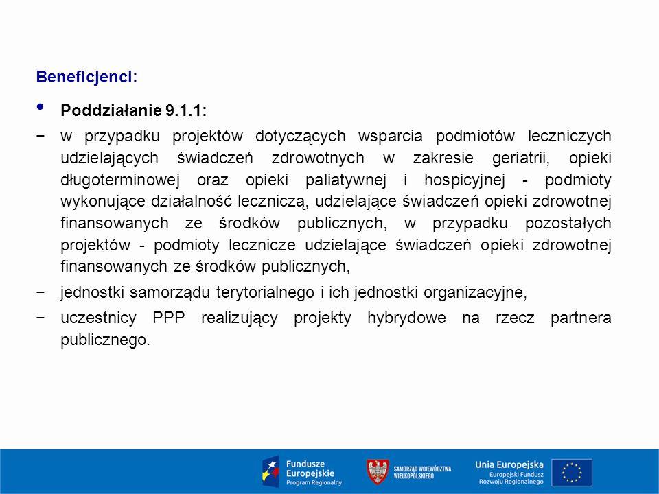 Beneficjenci: Poddziałanie 9.1.1: −w przypadku projektów dotyczących wsparcia podmiotów leczniczych udzielających świadczeń zdrowotnych w zakresie geriatrii, opieki długoterminowej oraz opieki paliatywnej i hospicyjnej - podmioty wykonujące działalność leczniczą, udzielające świadczeń opieki zdrowotnej finansowanych ze środków publicznych, w przypadku pozostałych projektów - podmioty lecznicze udzielające świadczeń opieki zdrowotnej finansowanych ze środków publicznych, −jednostki samorządu terytorialnego i ich jednostki organizacyjne, −uczestnicy PPP realizujący projekty hybrydowe na rzecz partnera publicznego.